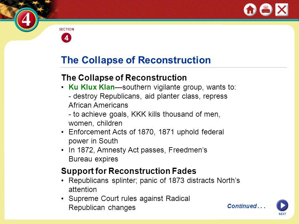 NEXT 4 SECTION The Collapse of Reconstruction Ku Klux Klan—southern vigilante group, wants to: - destroy Republicans, aid planter class, repress Afric
