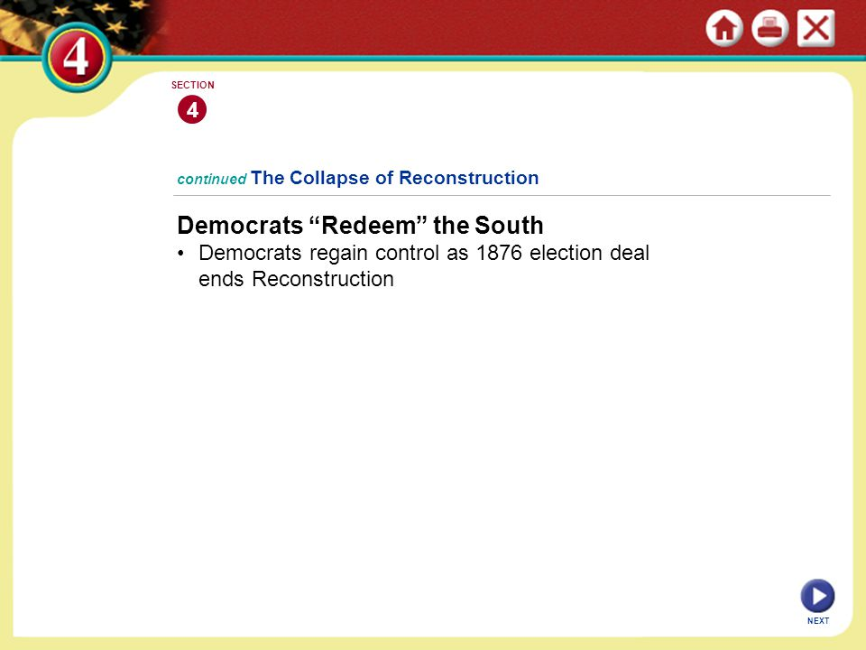 """NEXT 4 SECTION continued The Collapse of Reconstruction Democrats """"Redeem"""" the South Democrats regain control as 1876 election deal ends Reconstructio"""