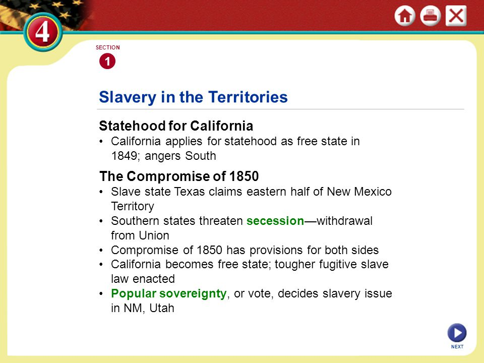 Statehood for California California applies for statehood as free state in 1849; angers South Slavery in the Territories 1 SECTION NEXT The Compromise