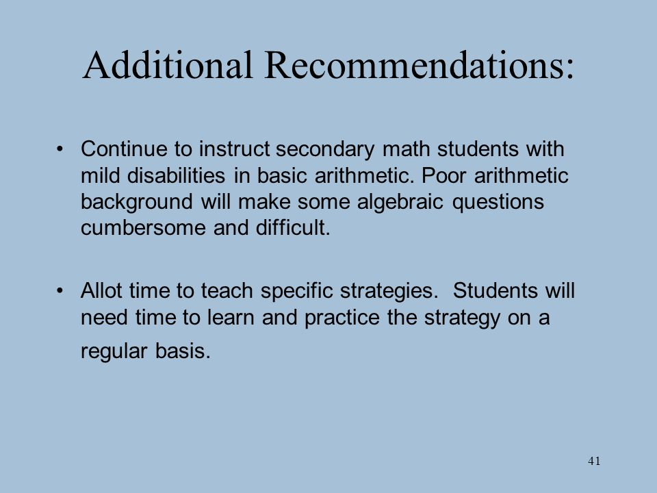 41 Additional Recommendations: Continue to instruct secondary math students with mild disabilities in basic arithmetic.