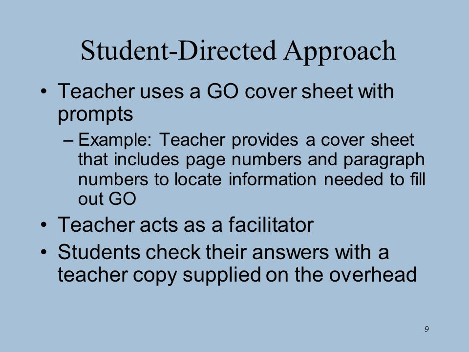 9 Student-Directed Approach Teacher uses a GO cover sheet with prompts –Example: Teacher provides a cover sheet that includes page numbers and paragraph numbers to locate information needed to fill out GO Teacher acts as a facilitator Students check their answers with a teacher copy supplied on the overhead