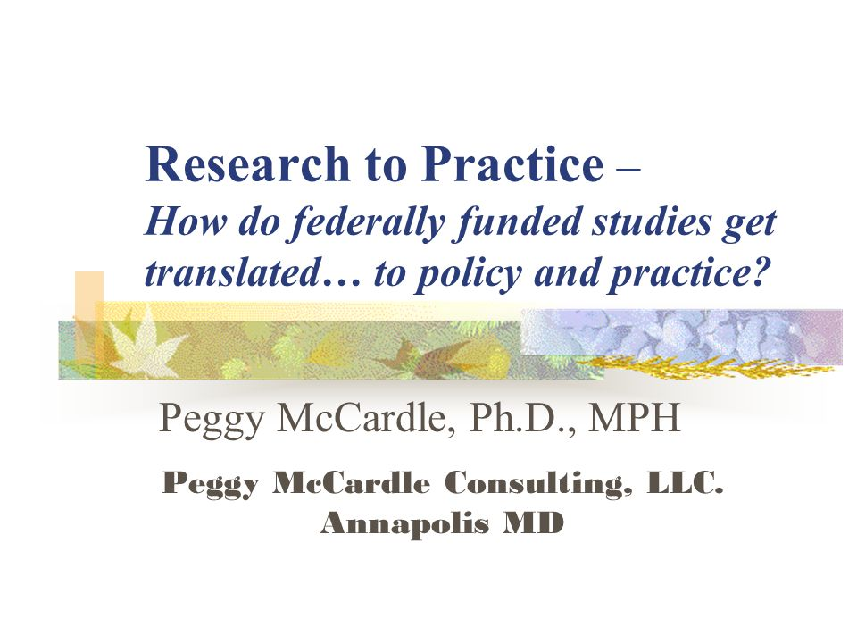 Peggy McCardle, Ph.D., MPH Peggy McCardle Consulting, LLC. Annapolis MD Research to Practice – How do federally funded studies get translated… to poli