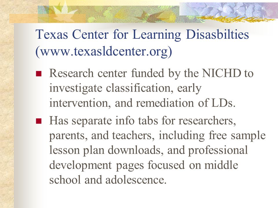 Texas Center for Learning Disasbilties (www.texasldcenter.org) Research center funded by the NICHD to investigate classification, early intervention,