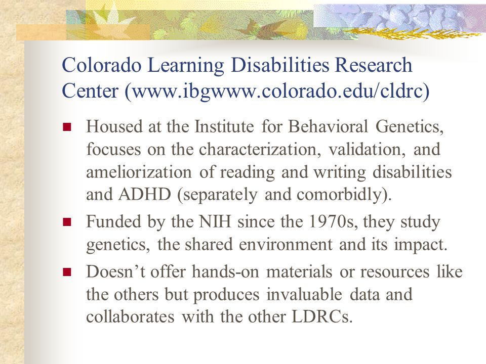 Colorado Learning Disabilities Research Center (www.ibgwww.colorado.edu/cldrc) Housed at the Institute for Behavioral Genetics, focuses on the charact