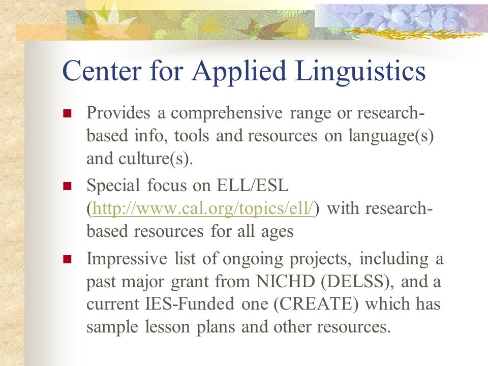 Center for Applied Linguistics Provides a comprehensive range or research- based info, tools and resources on language(s) and culture(s). Special focu