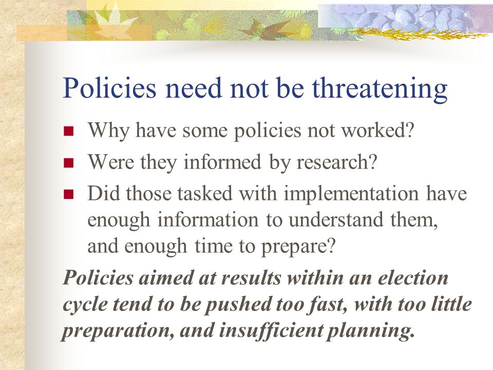 Policies need not be threatening Why have some policies not worked? Were they informed by research? Did those tasked with implementation have enough i