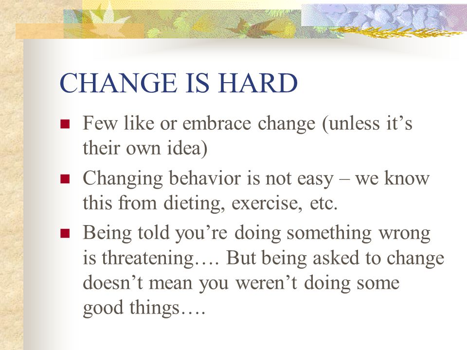 CHANGE IS HARD Few like or embrace change (unless it's their own idea) Changing behavior is not easy – we know this from dieting, exercise, etc. Being