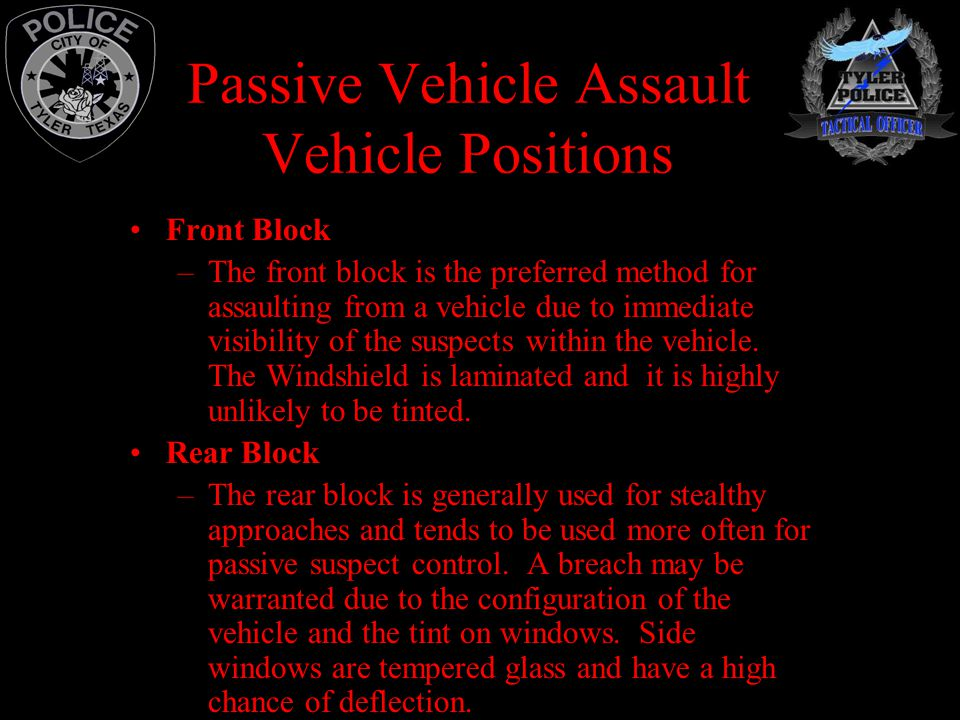 Passive Vehicle Assault Vehicle Positions Front Block –The front block is the preferred method for assaulting from a vehicle due to immediate visibility of the suspects within the vehicle.