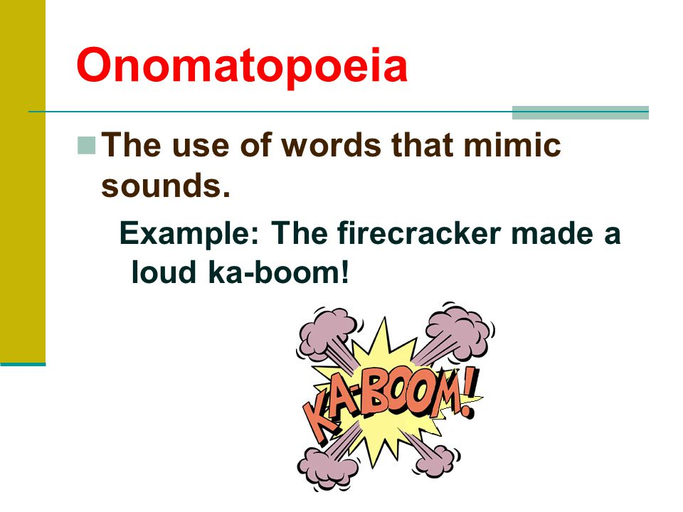 Onomatopoeia The use of words that mimic sounds. Example: The firecracker made a loud ka-boom!