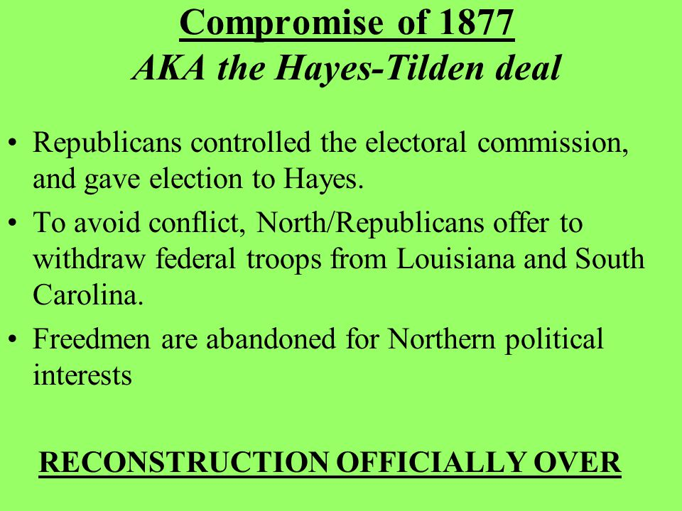 Compromise of 1877 AKA the Hayes-Tilden deal Republicans controlled the electoral commission, and gave election to Hayes.