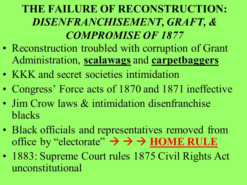 THE FAILURE OF RECONSTRUCTION: DISENFRANCHISEMENT, GRAFT, & COMPROMISE OF 1877 Reconstruction troubled with corruption of Grant Administration, scalawags and carpetbaggers KKK and secret societies intimidation Congress' Force acts of 1870 and 1871 ineffective Jim Crow laws & intimidation disenfranchise blacks Black officials and representatives removed from office by electorate    HOME RULE 1883: Supreme Court rules 1875 Civil Rights Act unconstitutional