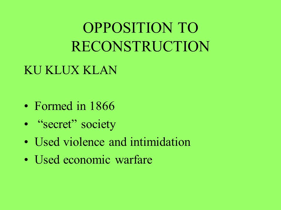 OPPOSITION TO RECONSTRUCTION KU KLUX KLAN Formed in 1866 secret society Used violence and intimidation Used economic warfare