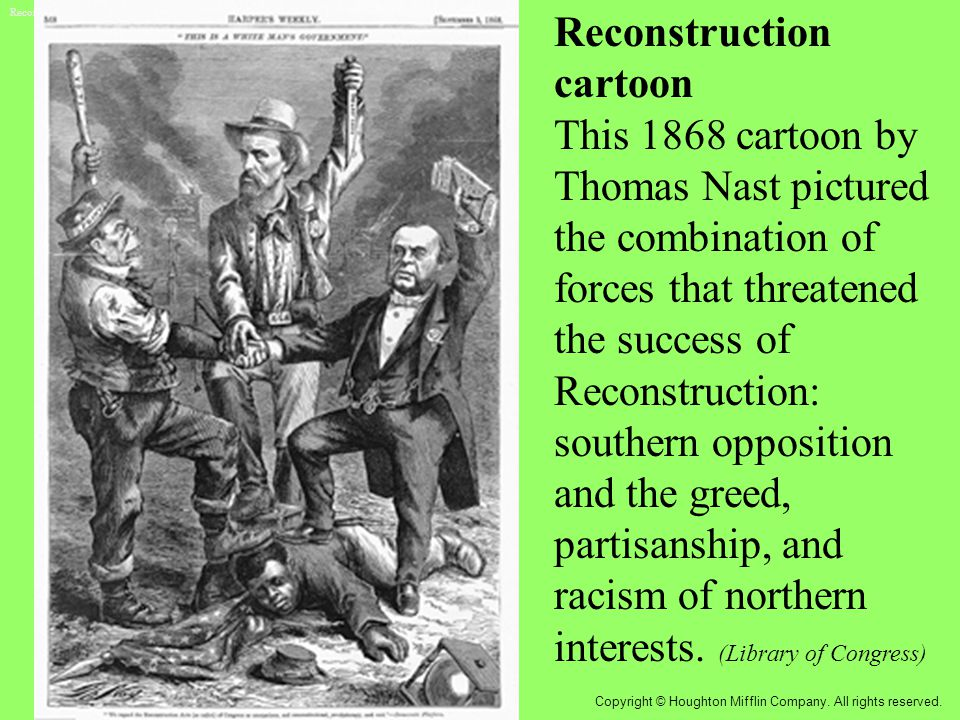 Reconstruction cartoon This 1868 cartoon by Thomas Nast pictured the combination of forces that threatened the success of Reconstruction: southern opposition and the greed, partisanship, and racism of northern interests.