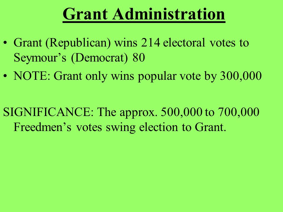 Grant Administration Grant (Republican) wins 214 electoral votes to Seymour's (Democrat) 80 NOTE: Grant only wins popular vote by 300,000 SIGNIFICANCE: The approx.