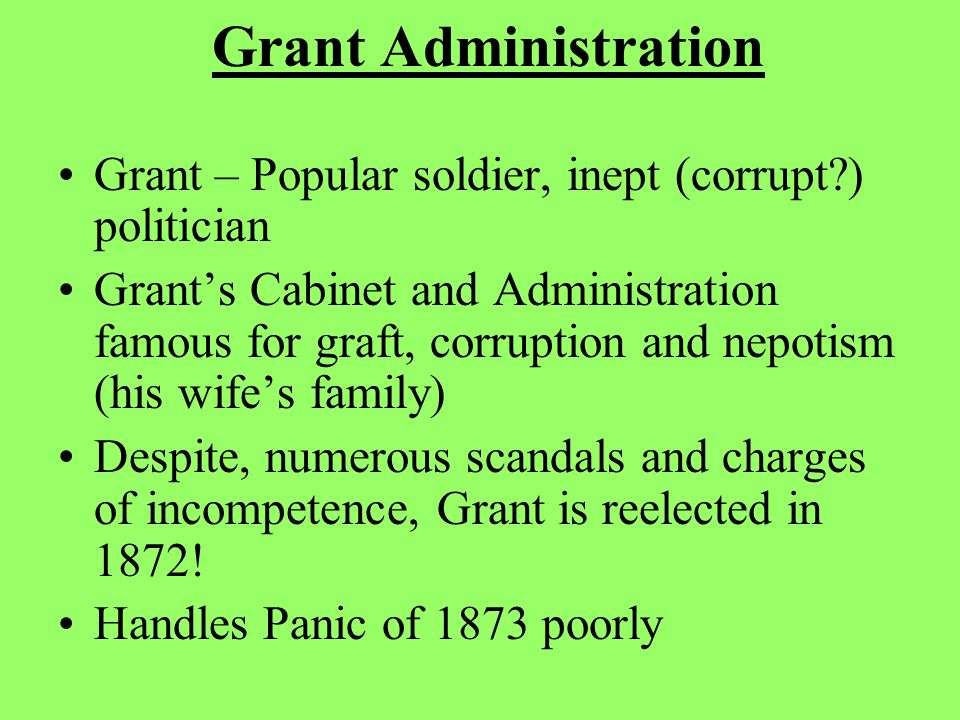 Grant Administration Grant – Popular soldier, inept (corrupt ) politician Grant's Cabinet and Administration famous for graft, corruption and nepotism (his wife's family) Despite, numerous scandals and charges of incompetence, Grant is reelected in 1872.