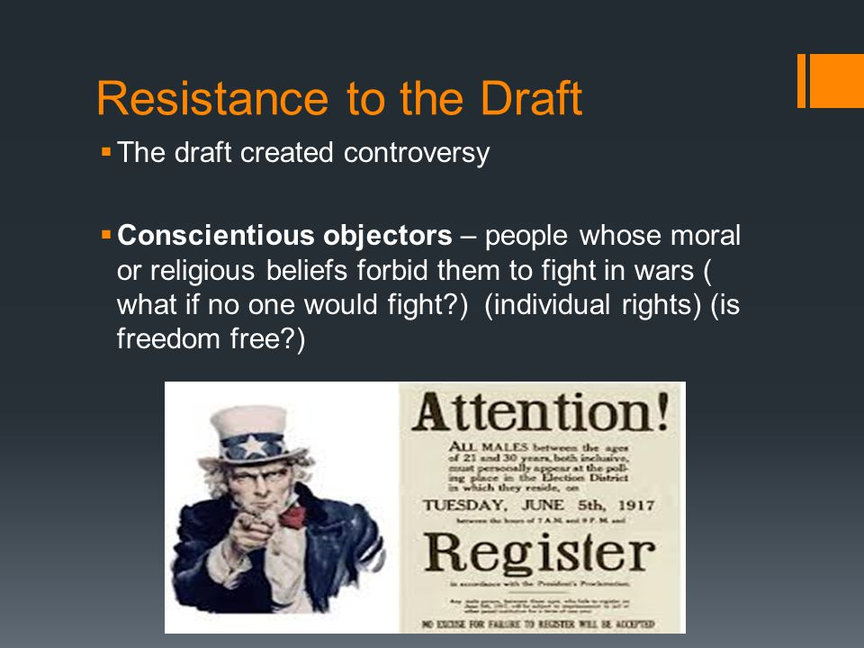Resistance to the Draft  The draft created controversy  Conscientious objectors – people whose moral or religious beliefs forbid them to fight in wa