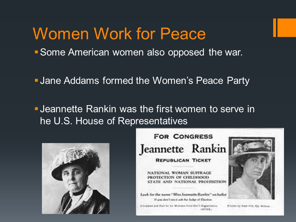 Women Work for Peace  Some American women also opposed the war.  Jane Addams formed the Women's Peace Party  Jeannette Rankin was the first women t
