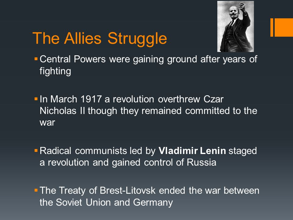 The Allies Struggle  Central Powers were gaining ground after years of fighting  In March 1917 a revolution overthrew Czar Nicholas II though they r