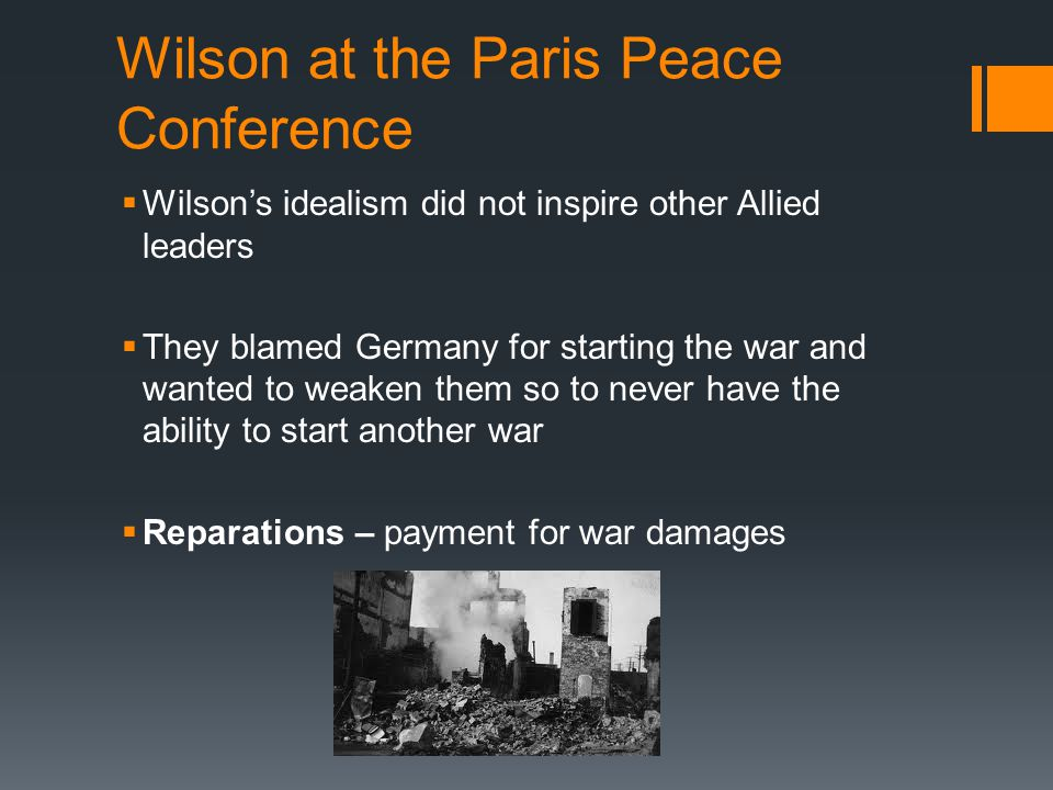 Wilson at the Paris Peace Conference  Wilson's idealism did not inspire other Allied leaders  They blamed Germany for starting the war and wanted to