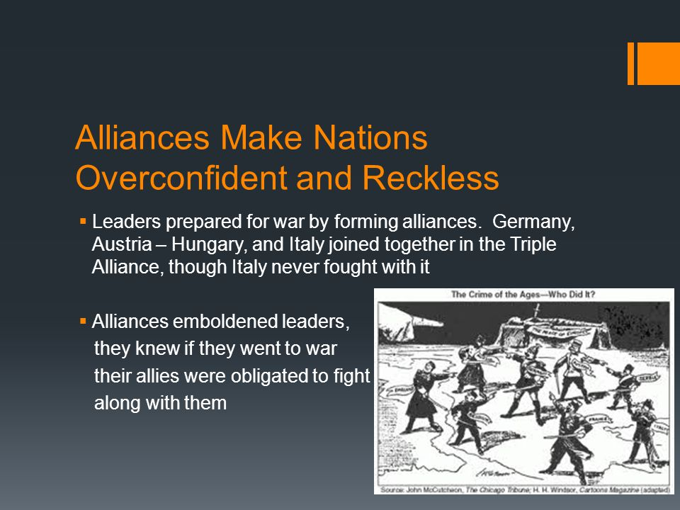 Alliances Make Nations Overconfident and Reckless  Leaders prepared for war by forming alliances. Germany, Austria – Hungary, and Italy joined togeth