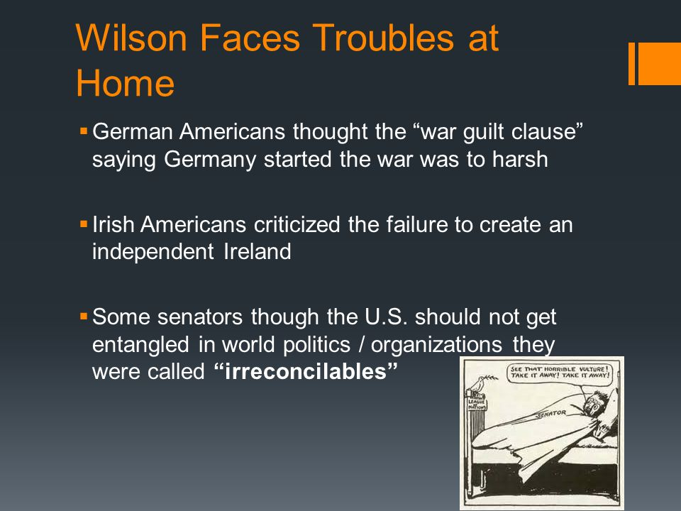 """Wilson Faces Troubles at Home  German Americans thought the """"war guilt clause"""" saying Germany started the war was to harsh  Irish Americans criticiz"""