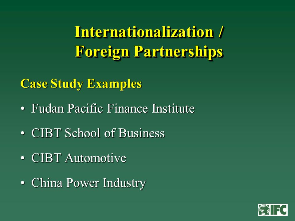 Internationalization / Foreign Partnerships Case Study Examples Fudan Pacific Finance InstituteFudan Pacific Finance Institute CIBT School of BusinessCIBT School of Business CIBT AutomotiveCIBT Automotive China Power IndustryChina Power Industry