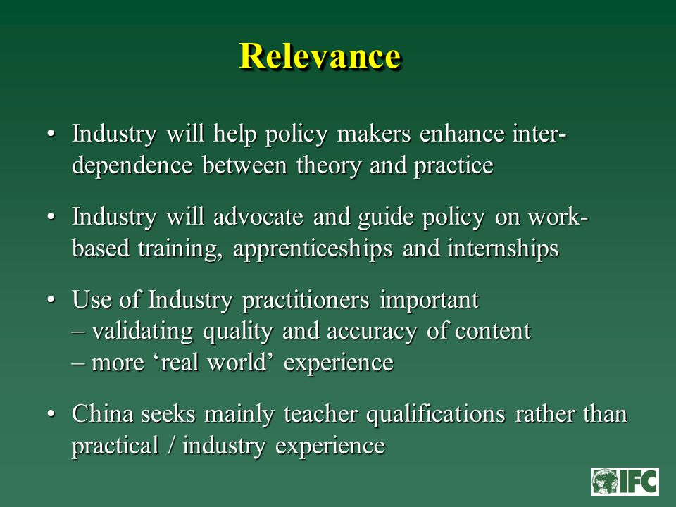 RelevanceRelevance Industry will help policy makers enhance inter- dependence between theory and practiceIndustry will help policy makers enhance inter- dependence between theory and practice Industry will advocate and guide policy on work- based training, apprenticeships and internshipsIndustry will advocate and guide policy on work- based training, apprenticeships and internships Use of Industry practitioners important – validating quality and accuracy of content – more 'real world' experienceUse of Industry practitioners important – validating quality and accuracy of content – more 'real world' experience China seeks mainly teacher qualifications rather than practical / industry experienceChina seeks mainly teacher qualifications rather than practical / industry experience