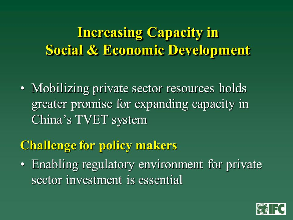 Increasing Capacity in Social & Economic Development Mobilizing private sector resources holds greater promise for expanding capacity in China's TVET systemMobilizing private sector resources holds greater promise for expanding capacity in China's TVET system Challenge for policy makers Enabling regulatory environment for private sector investment is essentialEnabling regulatory environment for private sector investment is essential
