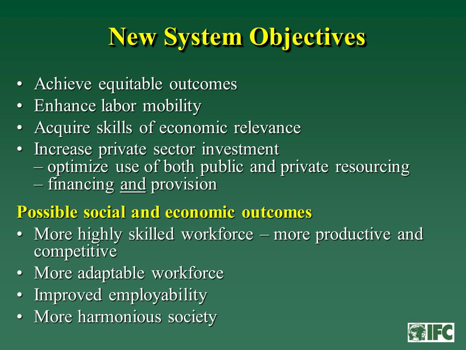 New System Objectives Achieve equitable outcomesAchieve equitable outcomes Enhance labor mobilityEnhance labor mobility Acquire skills of economic relevanceAcquire skills of economic relevance Increase private sector investment – optimize use of both public and private resourcing – financing and provisionIncrease private sector investment – optimize use of both public and private resourcing – financing and provision Possible social and economic outcomes More highly skilled workforce – more productive and competitiveMore highly skilled workforce – more productive and competitive More adaptable workforceMore adaptable workforce Improved employabilityImproved employability More harmonious societyMore harmonious society