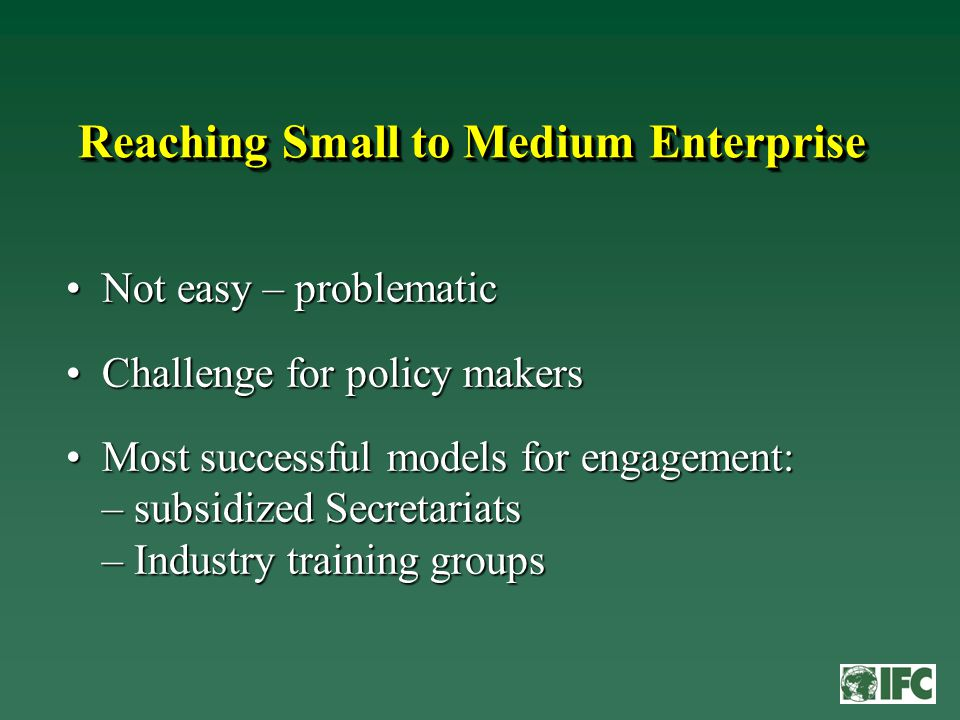 Reaching Small to Medium Enterprise Not easy – problematicNot easy – problematic Challenge for policy makersChallenge for policy makers Most successful models for engagement: – subsidized Secretariats – Industry training groupsMost successful models for engagement: – subsidized Secretariats – Industry training groups