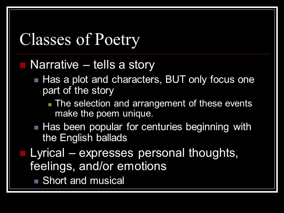 Classes of Poetry Narrative – tells a story Has a plot and characters, BUT only focus one part of the story The selection and arrangement of these eve