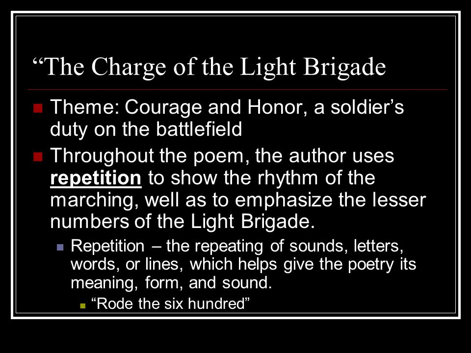 """""""The Charge of the Light Brigade Theme: Courage and Honor, a soldier's duty on the battlefield Throughout the poem, the author uses repetition to show"""
