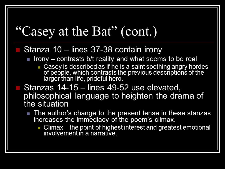 """""""Casey at the Bat"""" (cont.) Stanza 10 – lines 37-38 contain irony Irony – contrasts b/t reality and what seems to be real Casey is described as if he i"""