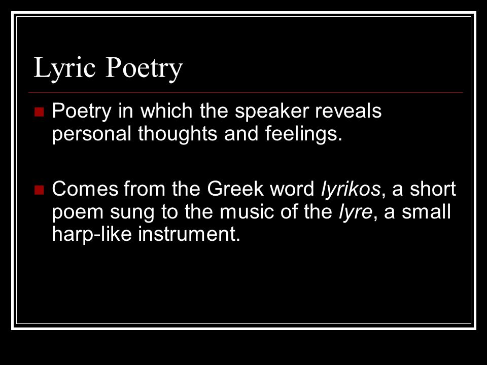 Lyric Poetry Poetry in which the speaker reveals personal thoughts and feelings. Comes from the Greek word lyrikos, a short poem sung to the music of