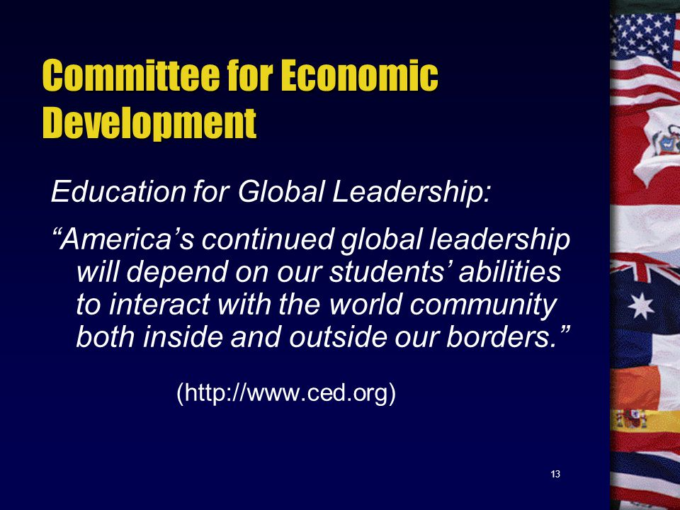 13 Committee for Economic Development Education for Global Leadership: America's continued global leadership will depend on our students' abilities to interact with the world community both inside and outside our borders. (http://www.ced.org)
