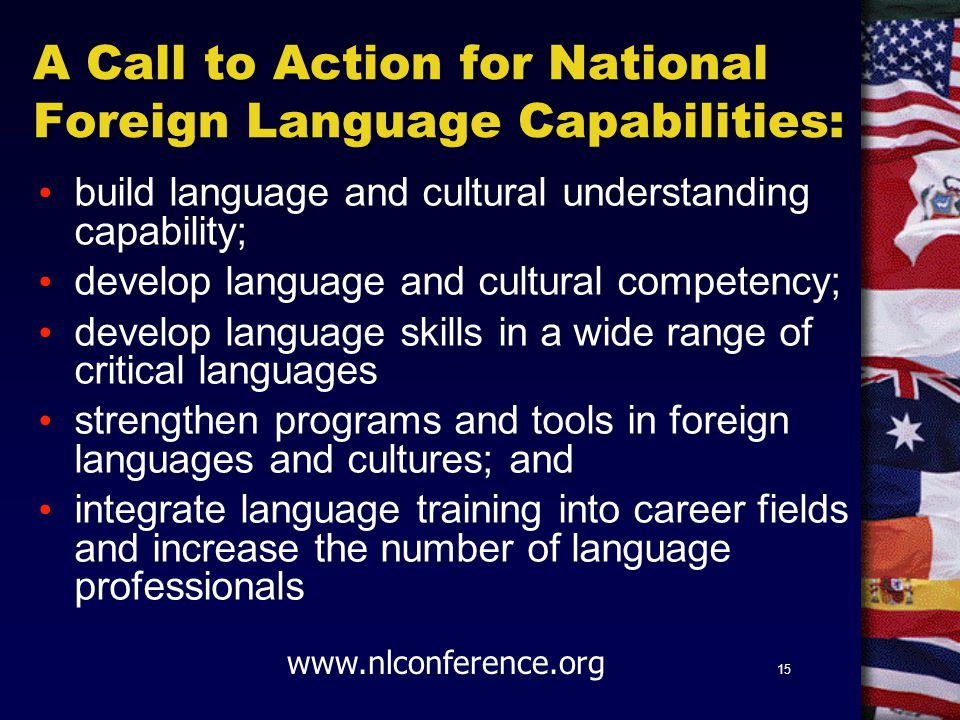 15 A Call to Action for National Foreign Language Capabilities: build language and cultural understanding capability; develop language and cultural competency; develop language skills in a wide range of critical languages strengthen programs and tools in foreign languages and cultures; and integrate language training into career fields and increase the number of language professionals www.nlconference.org