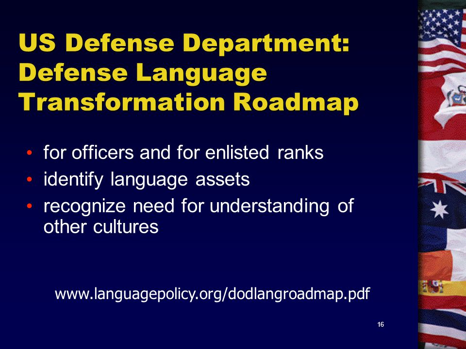 16 US Defense Department: Defense Language Transformation Roadmap for officers and for enlisted ranks identify language assets recognize need for understanding of other cultures www.languagepolicy.org/dodlangroadmap.pdf