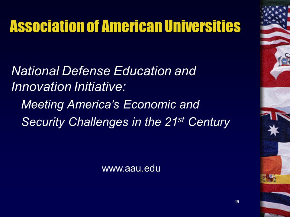19 Association of American Universities National Defense Education and Innovation Initiative: Meeting America's Economic and Security Challenges in the 21 st Century www.aau.edu