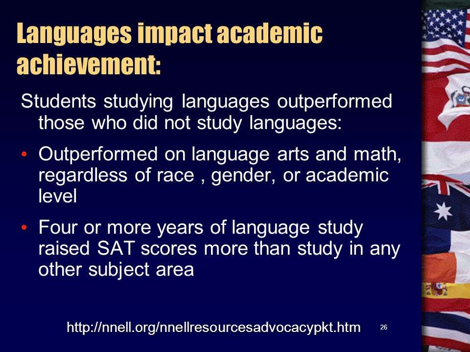 26 http://nnell.org/nnellresourcesadvocacypkt.htm Students studying languages outperformed those who did not study languages: Outperformed on language arts and math, regardless of race, gender, or academic level Four or more years of language study raised SAT scores more than study in any other subject area Languages impact academic achievement: