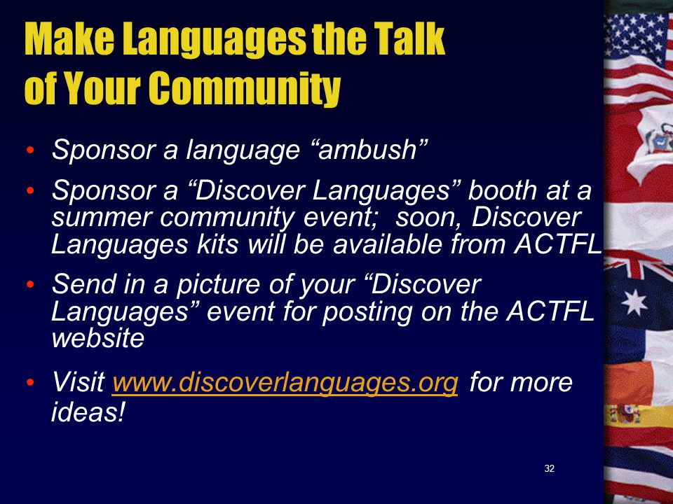 32 Make Languages the Talk of Your Community Sponsor a language ambush Sponsor a Discover Languages booth at a summer community event; soon, Discover Languages kits will be available from ACTFL Send in a picture of your Discover Languages event for posting on the ACTFL website Visit www.discoverlanguages.org for more ideas!www.discoverlanguages.org