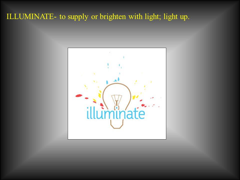 ILLUMINATE- to supply or brighten with light; light up.