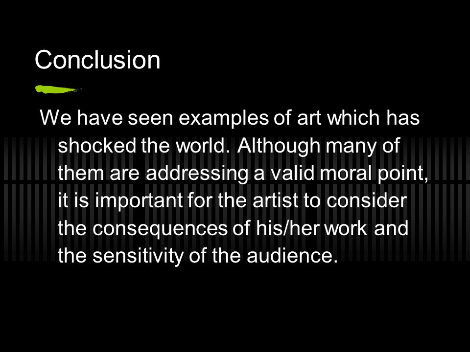Conclusion We have seen examples of art which has shocked the world. Although many of them are addressing a valid moral point, it is important for the