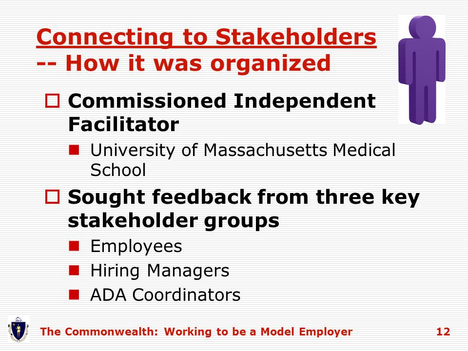 Connecting to Stakeholders -- How it was organized  Commissioned Independent Facilitator University of Massachusetts Medical School  Sought feedback from three key stakeholder groups Employees Hiring Managers ADA Coordinators The Commonwealth: Working to be a Model Employer 12