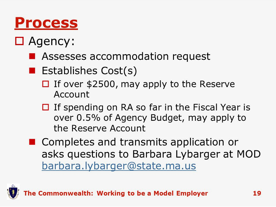 Process  Agency: Assesses accommodation request Establishes Cost(s)  If over $2500, may apply to the Reserve Account  If spending on RA so far in the Fiscal Year is over 0.5% of Agency Budget, may apply to the Reserve Account Completes and transmits application or asks questions to Barbara Lybarger at MOD barbara.lybarger@state.ma.us barbara.lybarger@state.ma.us The Commonwealth: Working to be a Model Employer 19