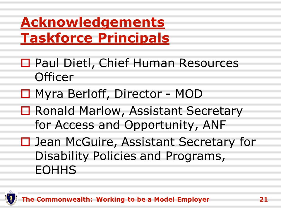 Acknowledgements Taskforce Principals  Paul Dietl, Chief Human Resources Officer  Myra Berloff, Director - MOD  Ronald Marlow, Assistant Secretary for Access and Opportunity, ANF  Jean McGuire, Assistant Secretary for Disability Policies and Programs, EOHHS The Commonwealth: Working to be a Model Employer 21
