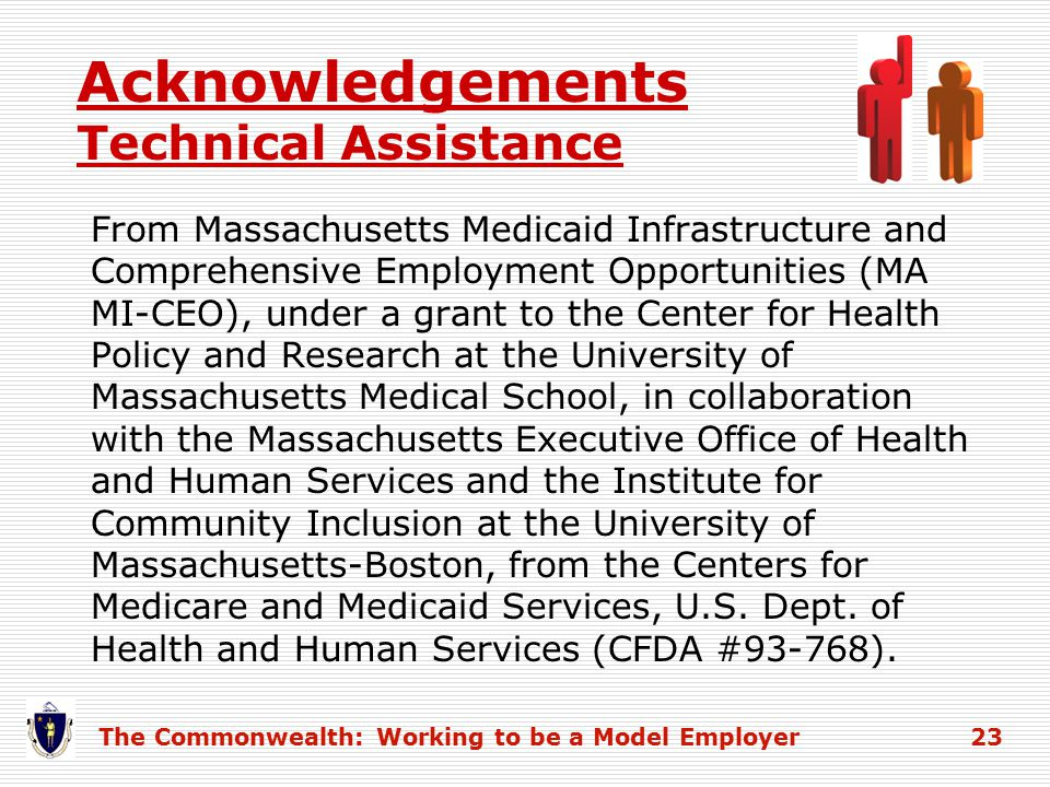 Acknowledgements Technical Assistance From Massachusetts Medicaid Infrastructure and Comprehensive Employment Opportunities (MA MI-CEO), under a grant to the Center for Health Policy and Research at the University of Massachusetts Medical School, in collaboration with the Massachusetts Executive Office of Health and Human Services and the Institute for Community Inclusion at the University of Massachusetts-Boston, from the Centers for Medicare and Medicaid Services, U.S.