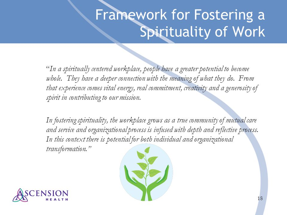 "18 Framework for Fostering a Spirituality of Work ""In a spiritually centered workplace, people have a greater potential to become whole. They have a d"