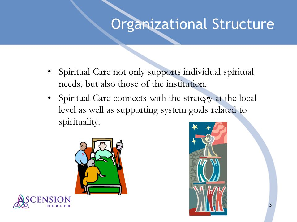 3 Organizational Structure Spiritual Care not only supports individual spiritual needs, but also those of the institution. Spiritual Care connects wit