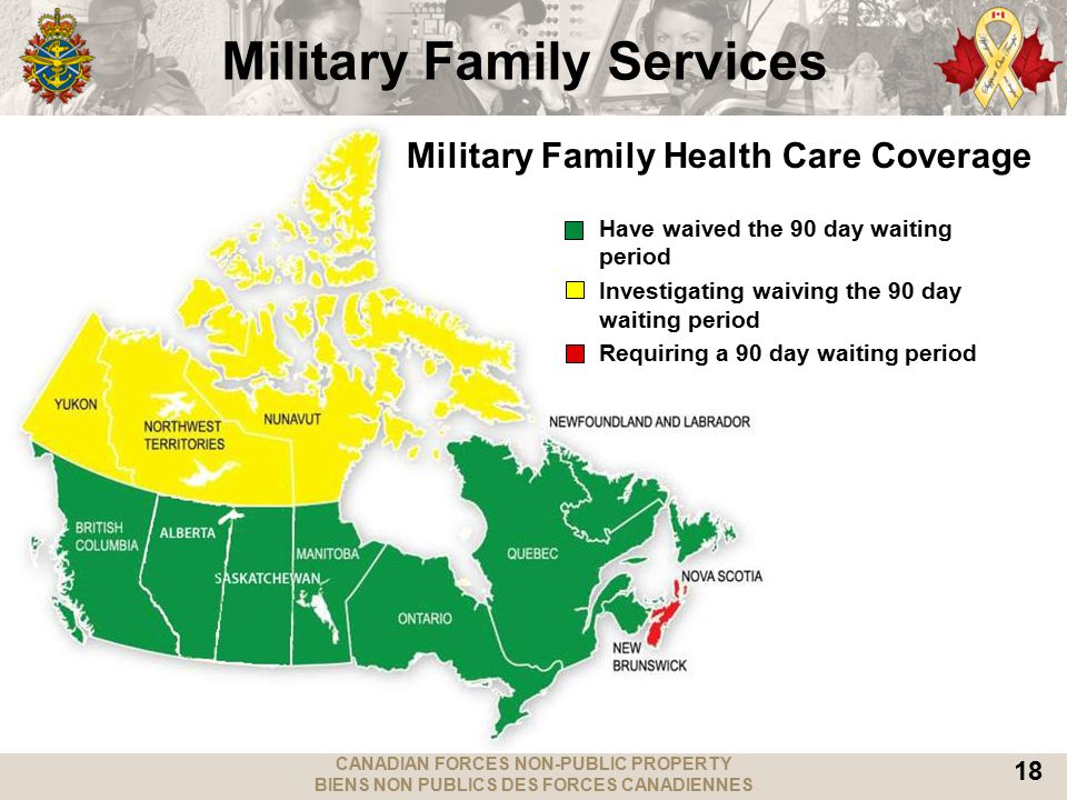 CANADIAN FORCES NON-PUBLIC PROPERTY BIENS NON PUBLICS DES FORCES CANADIENNES 18 Military Family Health Care Coverage Military Family Services Have waived the 90 day waiting period Investigating waiving the 90 day waiting period Requiring a 90 day waiting period