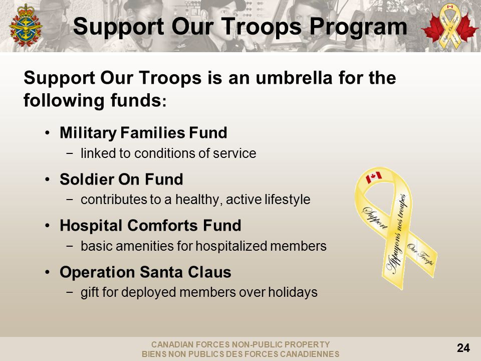 CANADIAN FORCES NON-PUBLIC PROPERTY BIENS NON PUBLICS DES FORCES CANADIENNES 24 Support Our Troops Program Support Our Troops is an umbrella for the following funds : Military Families Fund −linked to conditions of service Soldier On Fund −contributes to a healthy, active lifestyle Hospital Comforts Fund −basic amenities for hospitalized members Operation Santa Claus −gift for deployed members over holidays